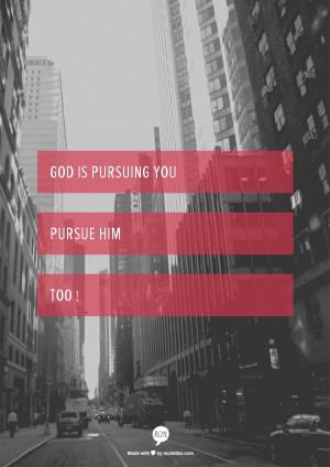 God is pursuing you pursue him too !
