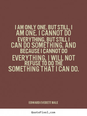 am only one. but still, i am one. i cannot do everything, but still ...