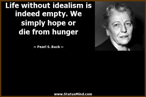 Life without idealism is indeed empty. We simply hope or die from ...