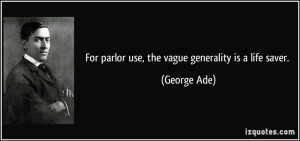 For parlor use, the vague generality is a life saver. - George Ade