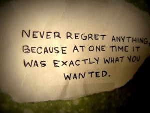 Never regret anything, because at one time it was exactly what you ...