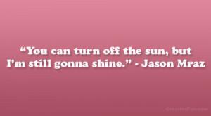 """You can turn off the sun, but I'm still gonna shine."""" – Jason ..."""