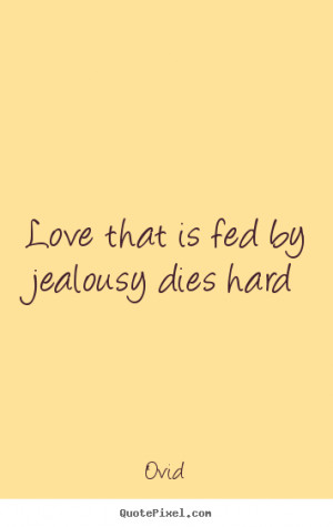 ... picture quotes - Love that is fed by jealousy dies hard - Love quotes
