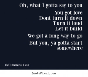 Quote about love - Oh, what i gotta say to youyou got lovedont turn it ...