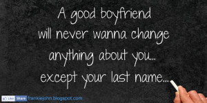 ... will never wanna change anything about you… Except your last name