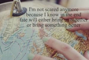 not scared anymore because I know in the end fate will either ...