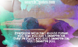 Everyone tells me I should forget you, that you don't deserve me. They ...