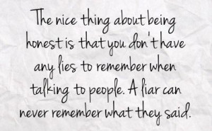 The nice thing about being honest is that you don't have any lies to ...