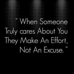 When someone truly cares about you they make an effort, not an excuse.