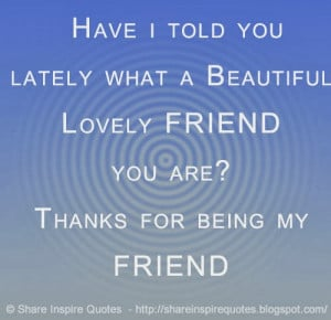 ... what a Beautiful Lovely FRIEND you are? Thanks for being my FRIEND