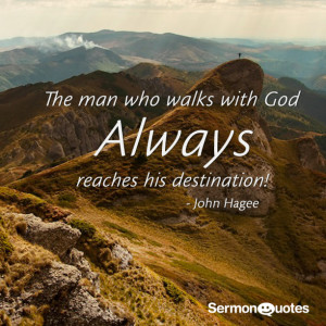 The man who walks with God always reaches his destination.-John Hagee