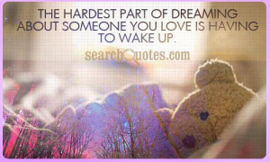The hardest part of dreaming about someone you love is having to wake ...