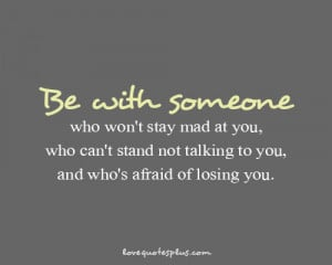 Be with someone who won't stay mad at you, who can't stand not ...