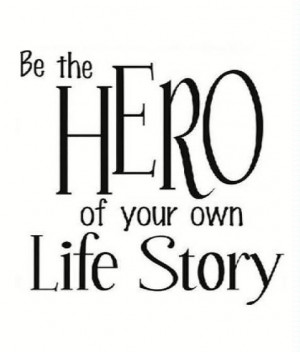 Be The Hero Of Your Own Life