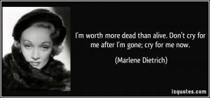 ... . Don't cry for me after I'm gone; cry for me now. - Marlene Dietrich