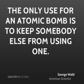George Wald - The only use for an atomic bomb is to keep somebody else ...