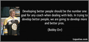 Developing better people should be the number one goal for any coach ...