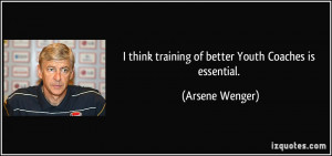 think training of better Youth Coaches is essential. - Arsene Wenger