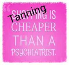 Tanning is cheaper than a Psychiatrist. More