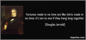 Fortunes made in no time are like shirts made in no time; it's ten to ...
