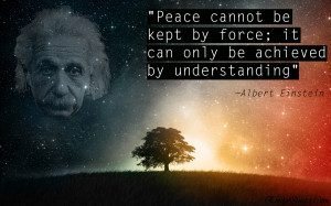 Peace cannot be kept by force. I can be achieved by understanding.