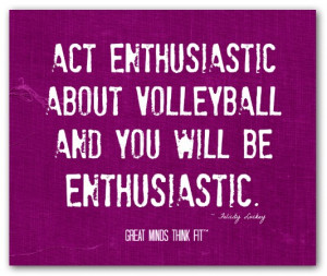 Act enthusiastic about volleyball and youwill be enthusiastic ...