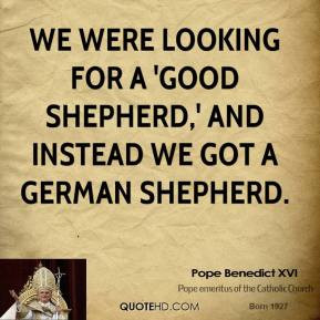 Pope Benedict XVI - We were looking for a 'good shepherd,' and instead ...