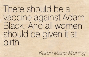 Nice Women Quote By Karen Marie MoningThere Should Be A Vaccine