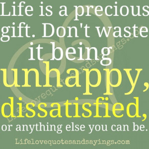 Life is a precious gift. Don't waste it being unhappy, dissatisfied ...