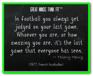 In football you always get judged on your last game. Whoever you are ...