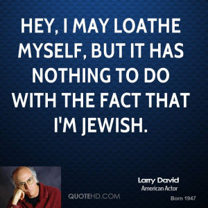 Hey, I may loathe myself, but it has nothing to do with the fact that ...