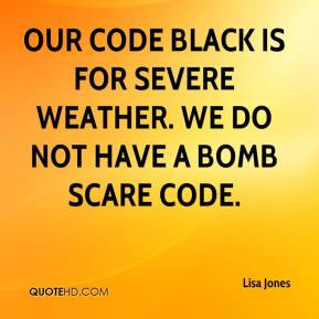 Our code black is for severe weather. We do not have a bomb scare code ...