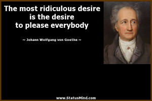 The most ridiculous desire is the desire to please everybody - Goethe ...