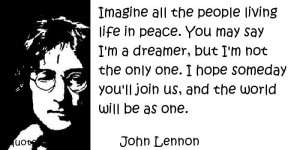 ... say I'm a dreamer, but I'm not the only one. I hope someday you'll