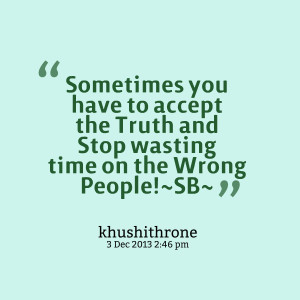 ... to accept the truth and stop wasting time on the wrong people!~sb