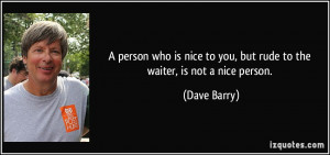 person who is nice to you, but rude to the waiter, is not a nice ...