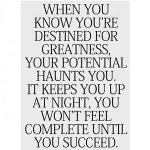 When you know you're destined for greatness. ..