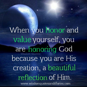 When you honor and value yourself, you are honoring God because you ...