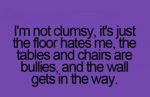 Truth be known, I'm ALL about being clumsy, ....but this makes me feel ...