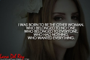 Lana Del Rey Quote I was born to be the other woman. Who belonged to ...