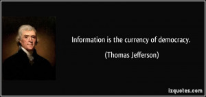 Information is the currency of democracy. - Thomas Jefferson