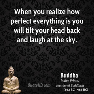 When you realize how perfect everything is you will tilt your head ...
