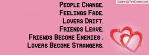 . Feelings Fade. Lovers Drift. Friends Leave. Friends Become Enemies ...