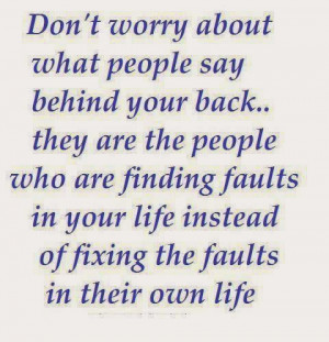 Don't worry about what people say behind your back. They are the ...