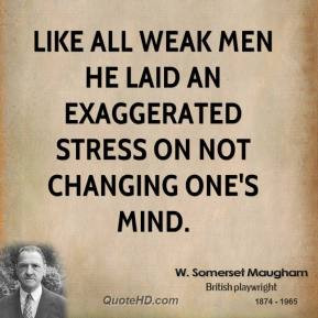 Like all weak men he laid an exaggerated stress on not changing one's ...