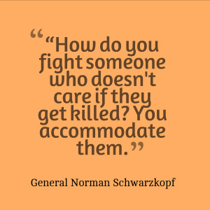"... get killed? You accommodate them."" – General Norman Schwarzkopf"