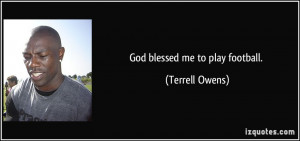 God blessed me to play football. - Terrell Owens