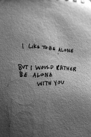 would rather be alone with you