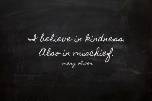 Kindness and Mischief. Sounds like a lovely life...