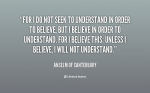 For I do not seek to understand in order to believe, but I believe in ...